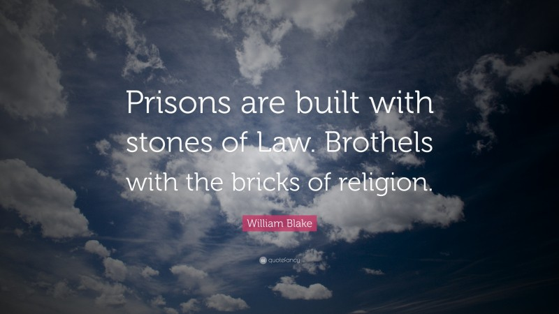 """William Blake Quote: """"Prisons are built with stones of Law. Brothels with the bricks of religion."""""""