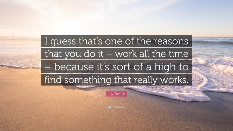 """Lily Tomlin Quote: """"I guess that's one of the reasons that you do it – work all the time – because it's sort of a high to find something that really works."""""""