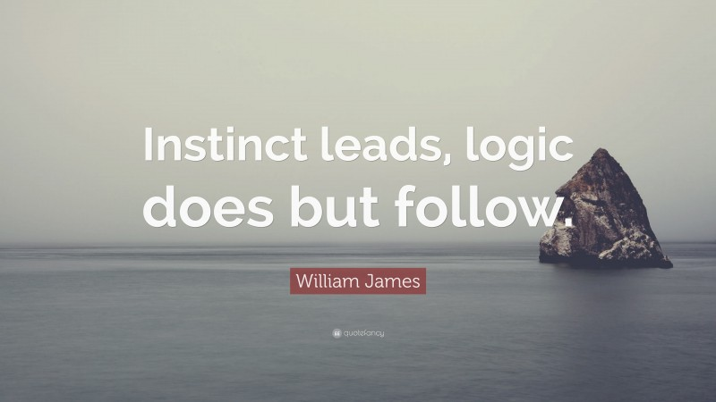 """William James Quote: """"Instinct leads, logic does but follow."""""""