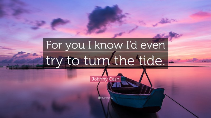 """Johnny Cash Quote: """"For you I know I'd even try to turn the tide."""""""