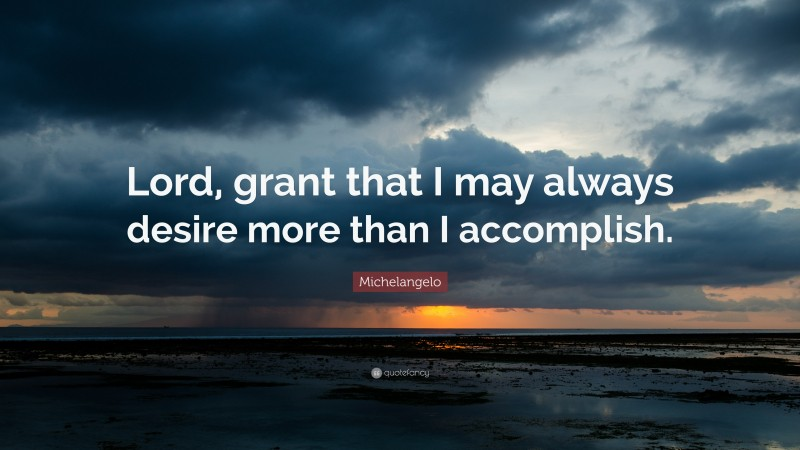 """Michelangelo Quote: """"Lord, grant that I may always desire more than I accomplish."""""""