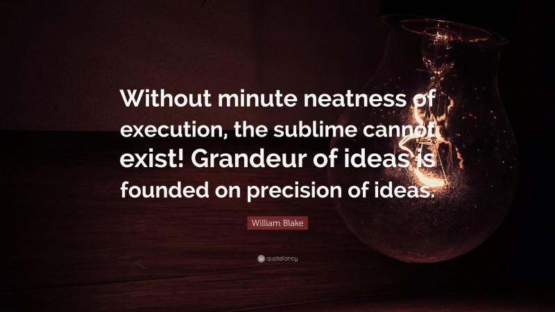"""William Blake Quote: """"Without minute neatness of execution, the sublime cannot exist! Grandeur of ideas is founded on precision of ideas."""""""