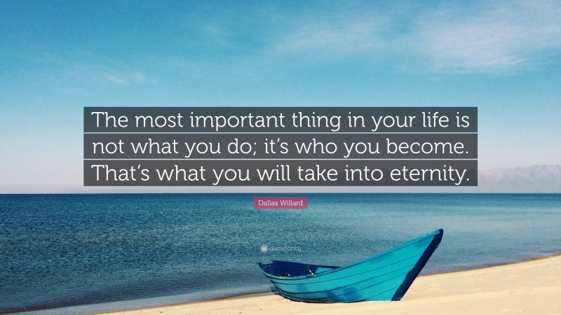 """Dallas Willard Quote: """"The most important thing in your life is not what you do; it's who you become. That's what you will take into eternity."""""""