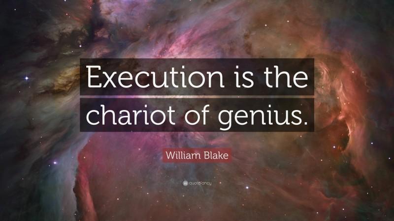 "William Blake Quote: ""Execution is the chariot of genius."""