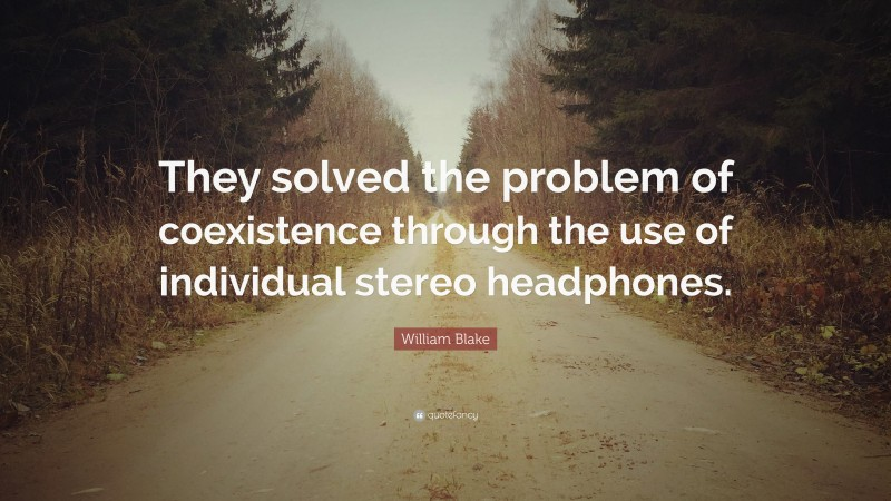 """William Blake Quote: """"They solved the problem of coexistence through the use of individual stereo headphones."""""""