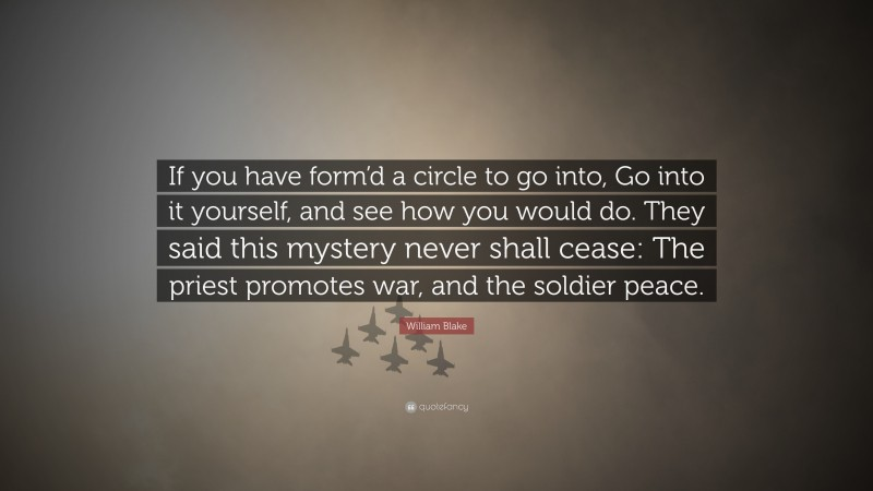 """William Blake Quote: """"If you have form'd a circle to go into, Go into it yourself, and see how you would do. They said this mystery never shall cease: The priest promotes war, and the soldier peace."""""""