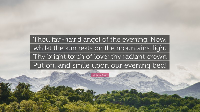 """William Blake Quote: """"Thou fair-hair'd angel of the evening, Now, whilst the sun rests on the mountains, light Thy bright torch of love; thy radiant crown Put on, and smile upon our evening bed!"""""""