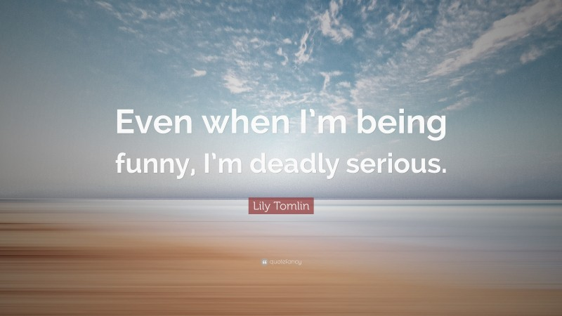 """Lily Tomlin Quote: """"Even when I'm being funny, I'm deadly serious."""""""