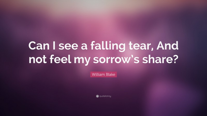 """William Blake Quote: """"Can I see a falling tear, And not feel my sorrow's share?"""""""