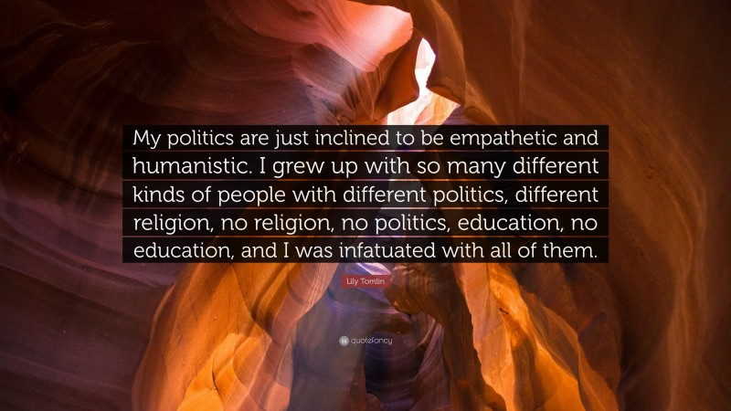 """Lily Tomlin Quote: """"My politics are just inclined to be empathetic and humanistic. I grew up with so many different kinds of people with different politics, different religion, no religion, no politics, education, no education, and I was infatuated with all of them."""""""