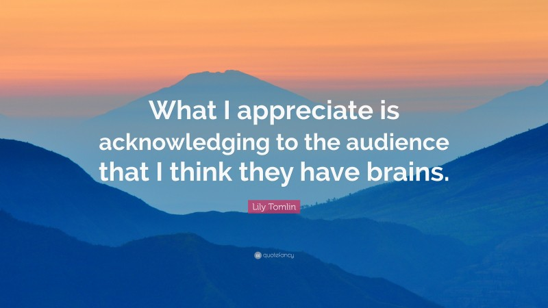 """Lily Tomlin Quote: """"What I appreciate is acknowledging to the audience that I think they have brains."""""""