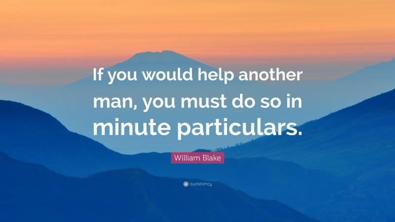 """William Blake Quote: """"If you would help another man, you must do so in minute particulars."""""""