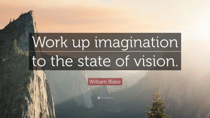 """William Blake Quote: """"Work up imagination to the state of vision."""""""