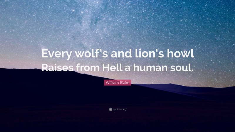 """William Blake Quote: """"Every wolf's and lion's howl Raises from Hell a human soul."""""""