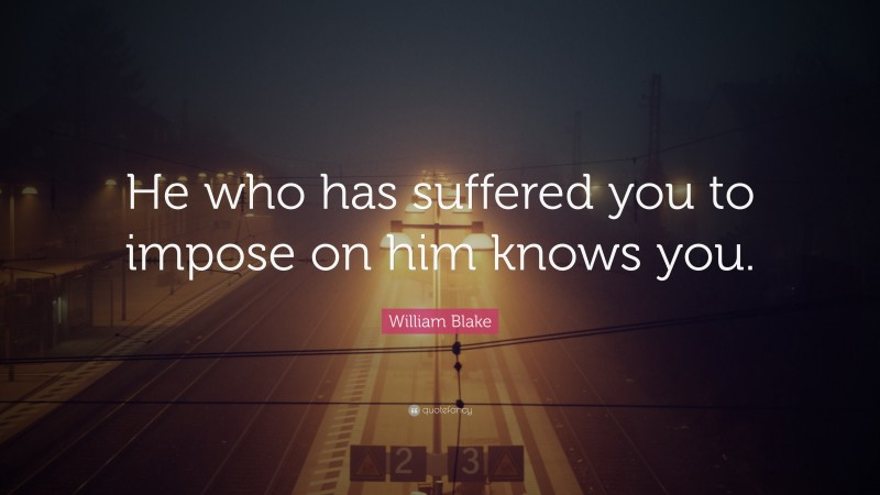 """William Blake Quote: """"He who has suffered you to impose on him knows you."""""""