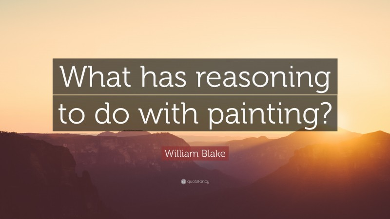 """William Blake Quote: """"What has reasoning to do with painting?"""""""