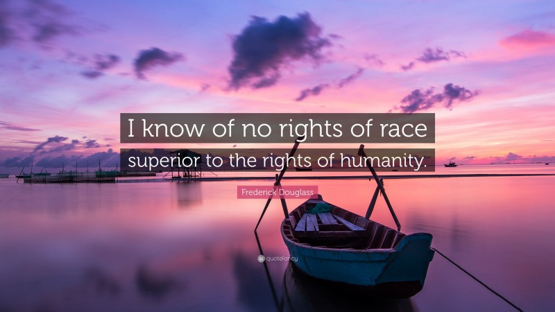 """Frederick Douglass Quote: """"I know of no rights of race superior to the rights of humanity."""""""