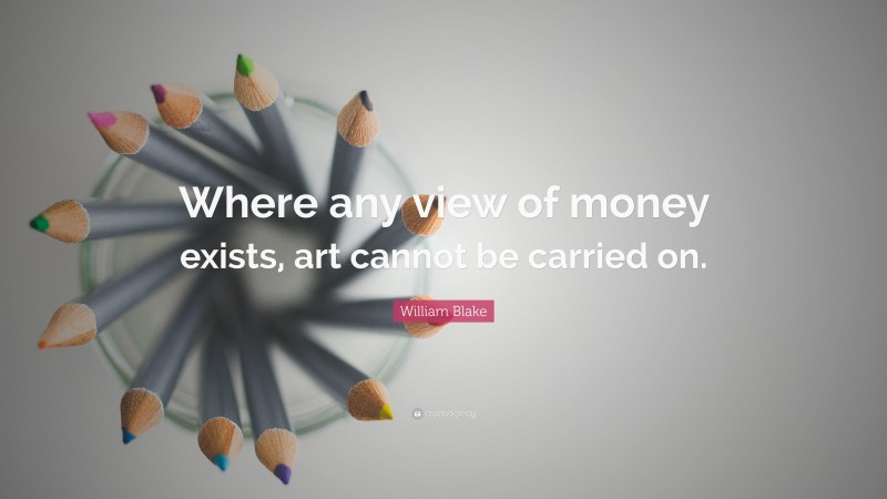 """William Blake Quote: """"Where any view of money exists, art cannot be carried on."""""""