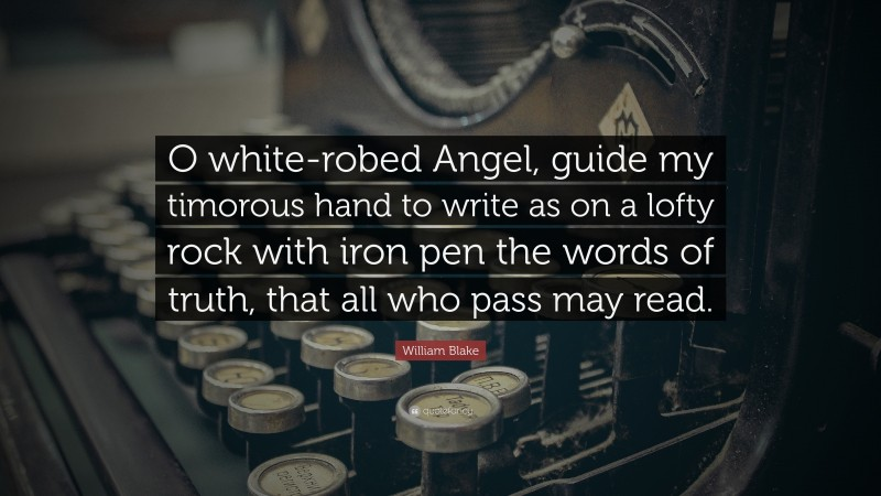 """William Blake Quote: """"O white-robed Angel, guide my timorous hand to write as on a lofty rock with iron pen the words of truth, that all who pass may read."""""""