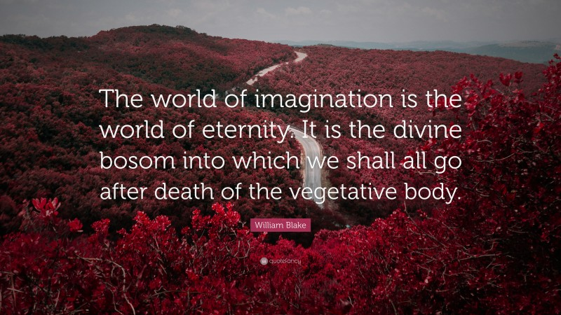 """William Blake Quote: """"The world of imagination is the world of eternity. It is the divine bosom into which we shall all go after death of the vegetative body."""""""