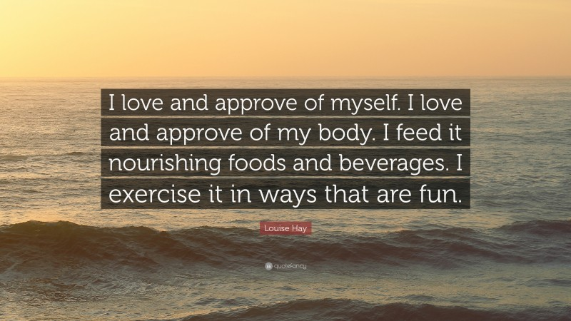 """Louise Hay Quote: """"I love and approve of myself. I love and approve of my body. I feed it nourishing foods and beverages. I exercise it in ways that are fun."""""""