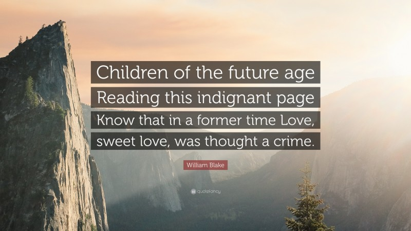 """William Blake Quote: """"Children of the future age Reading this indignant page Know that in a former time Love, sweet love, was thought a crime."""""""