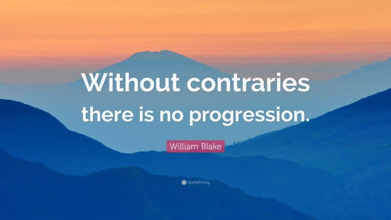 """William Blake Quote: """"Without contraries there is no progression."""""""