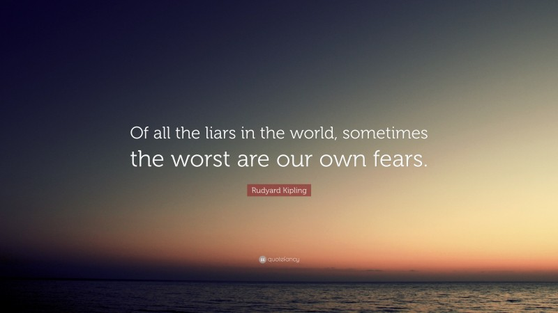 """Rudyard Kipling Quote: """"Of all the liars in the world, sometimes the worst are our own fears."""""""