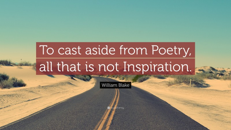 """William Blake Quote: """"To cast aside from Poetry, all that is not Inspiration."""""""