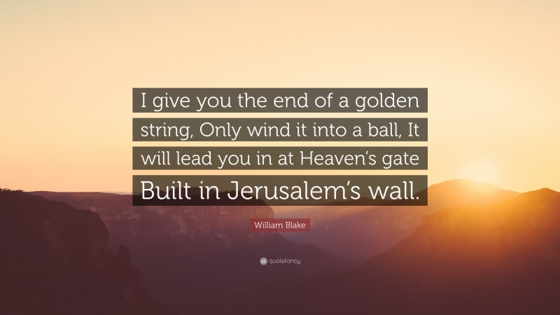 """William Blake Quote: """"I give you the end of a golden string, Only wind it into a ball, It will lead you in at Heaven's gate Built in Jerusalem's wall."""""""