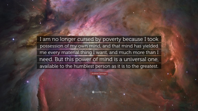 """Andrew Carnegie Quote: """"I am no longer cursed by poverty because I took possession of my own mind, and that mind has yielded me every material thing I want, and much more than I need. But this power of mind is a universal one, available to the humblest person as it is to the greatest."""""""