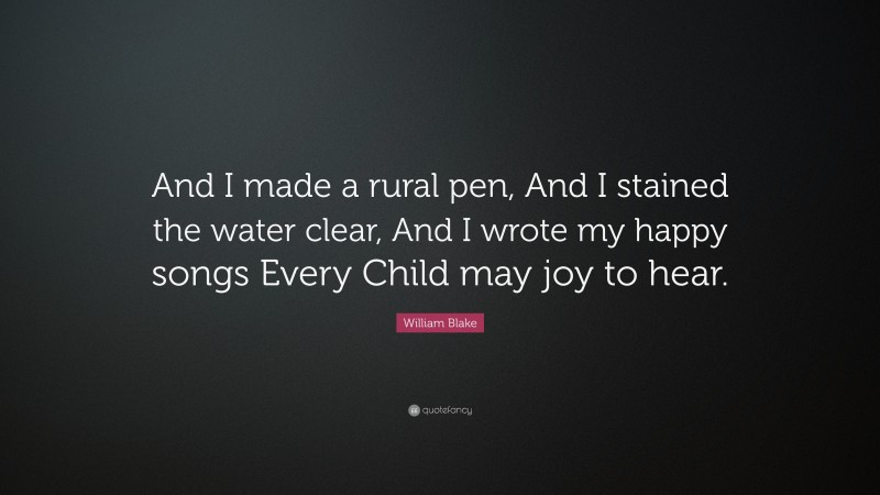 """William Blake Quote: """"And I made a rural pen, And I stained the water clear, And I wrote my happy songs Every Child may joy to hear."""""""