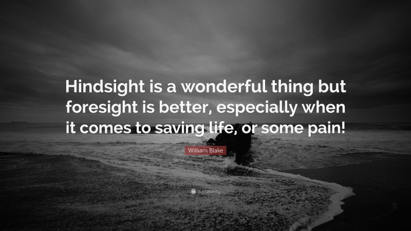 """William Blake Quote: """"Hindsight is a wonderful thing but foresight is better, especially when it comes to saving life, or some pain!"""""""