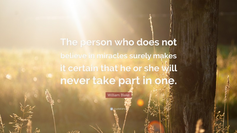 """William Blake Quote: """"The person who does not believe in miracles surely makes it certain that he or she will never take part in one."""""""