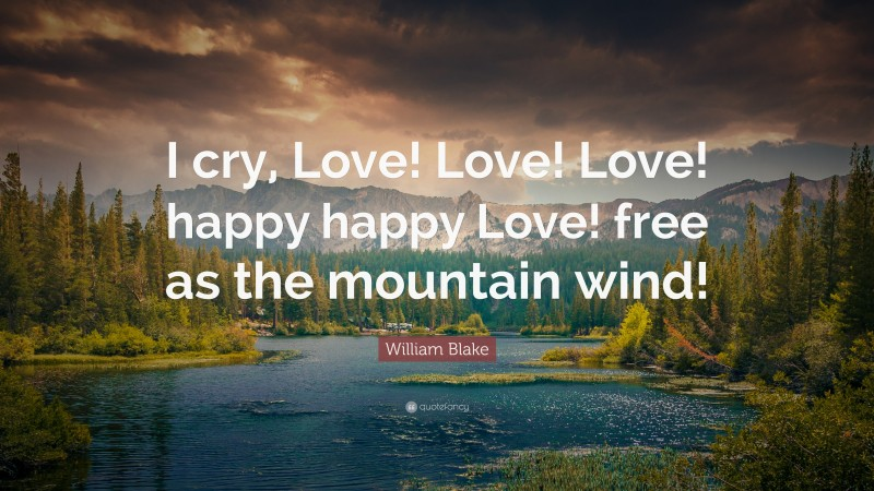 """William Blake Quote: """"I cry, Love! Love! Love! happy happy Love! free as the mountain wind!"""""""