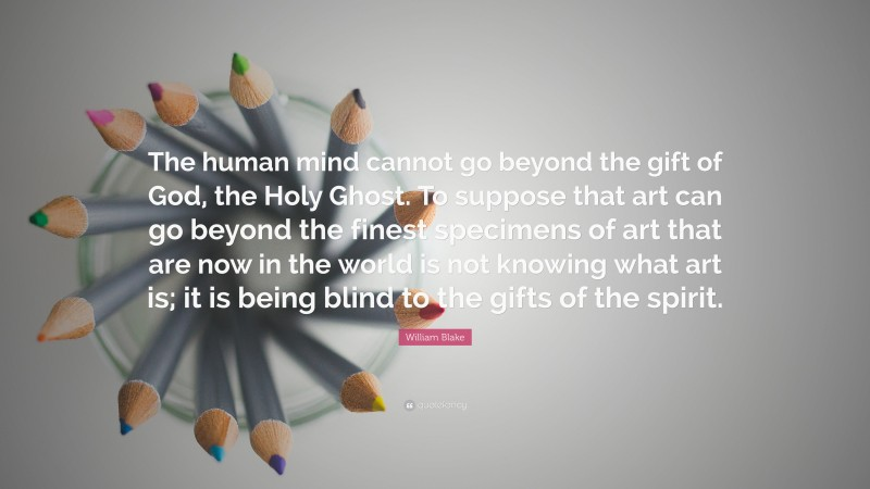 """William Blake Quote: """"The human mind cannot go beyond the gift of God, the Holy Ghost. To suppose that art can go beyond the finest specimens of art that are now in the world is not knowing what art is; it is being blind to the gifts of the spirit."""""""