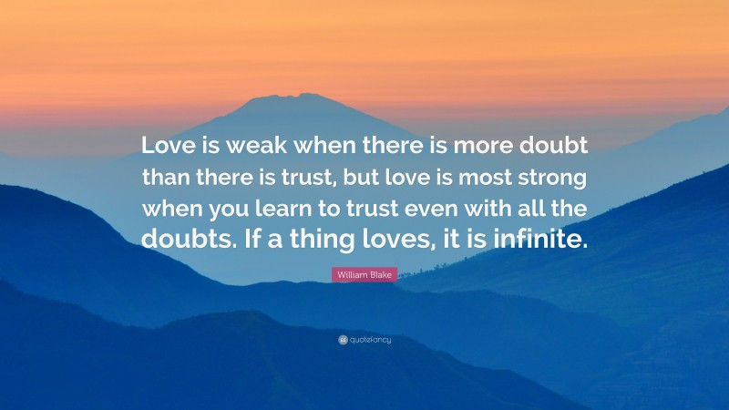 """William Blake Quote: """"Love is weak when there is more doubt than there is trust, but love is most strong when you learn to trust even with all the doubts. If a thing loves, it is infinite."""""""