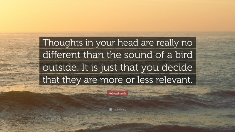 """Adyashanti Quote: """"Thoughts in your head are really no different than the sound of a bird outside. It is just that you decide that they are more or less relevant."""""""