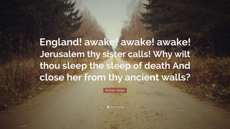 "William Blake Quote: ""England! awake! awake! awake! Jerusalem thy sister calls! Why wilt thou sleep the sleep of death And close her from thy ancient walls?"""