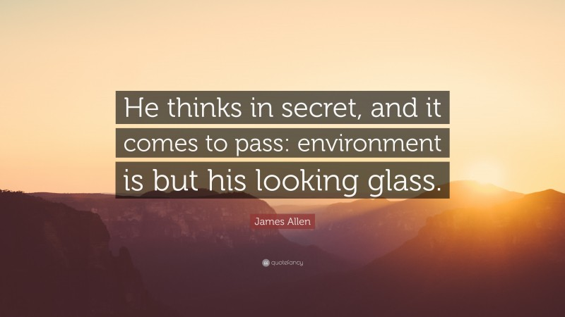 """James Allen Quote: """"He thinks in secret, and it comes to pass: environment is but his looking glass."""""""