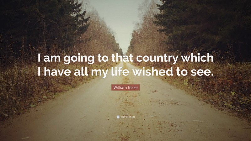 """William Blake Quote: """"I am going to that country which I have all my life wished to see."""""""