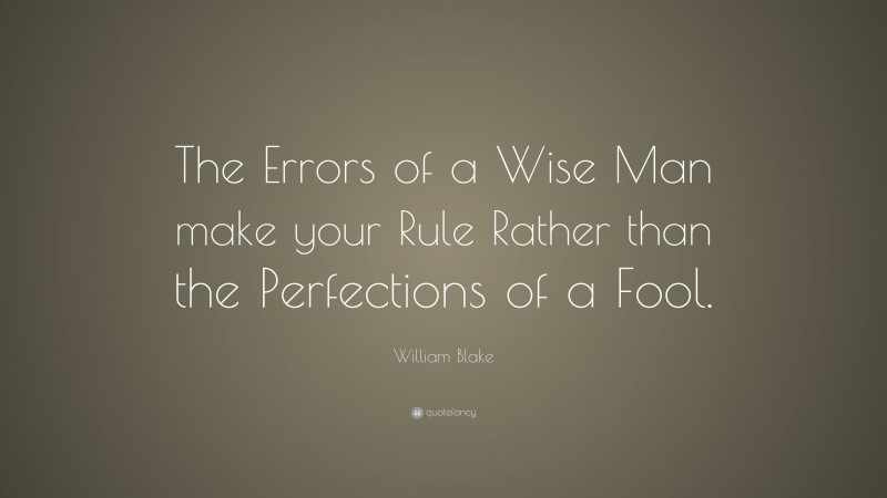 """William Blake Quote: """"The Errors of a Wise Man make your Rule Rather than the Perfections of a Fool."""""""