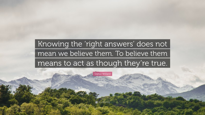 """Dallas Willard Quote: """"Knowing the 'right answers' does not mean we believe them. To believe them means to act as though they're true."""""""