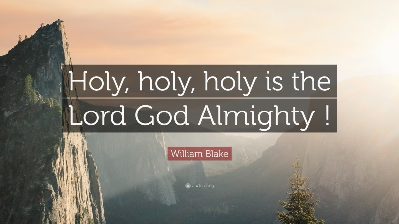 """William Blake Quote: """"Holy, holy, holy is the Lord God Almighty !"""""""