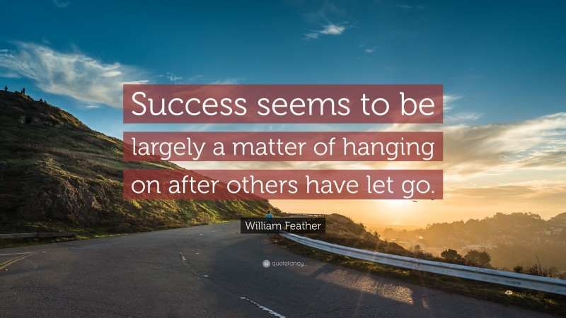 """William Feather Quote: """"Success seems to be largely a matter of hanging on after others have let go."""""""