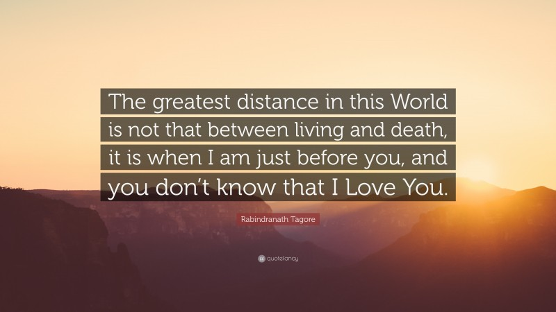 """Distance Quotes: """"The greatest distance in this World is not that between living and death, it is when I am just before you, and you don't know that I Love You."""" — Rabindranath Tagore"""