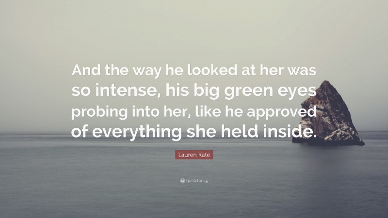 """Lauren Kate Quote: """"And the way he looked at her was so intense, his big green eyes probing into her, like he approved of everything she held inside."""""""