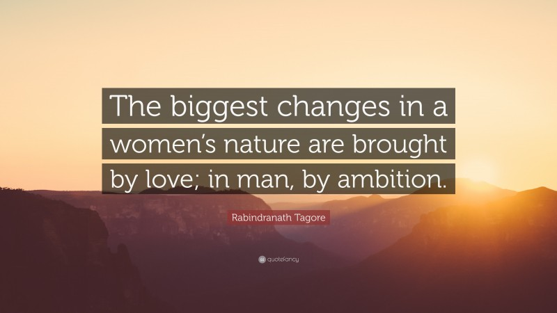 """Rabindranath Tagore Quote: """"The biggest changes in a women's nature are brought by love; in man, by ambition."""""""