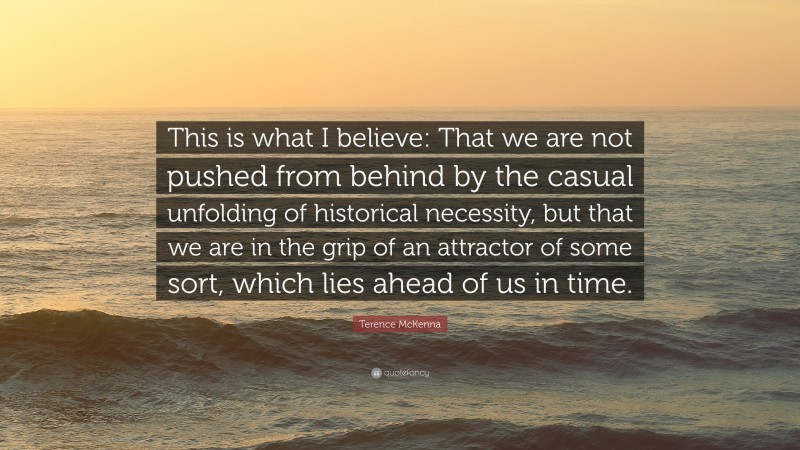 """Terence McKenna Quote: """"This is what I believe: That we are not pushed from behind by the casual unfolding of historical necessity, but that we are in the grip of an attractor of some sort, which lies ahead of us in time."""""""