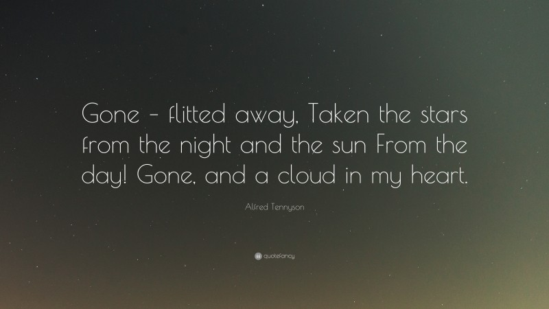 """Alfred Tennyson Quote: """"Gone – flitted away, Taken the stars from the night and the sun From the day! Gone, and a cloud in my heart."""""""